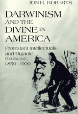Darwinism and the Divine in America: Protestant Intellectuals and Organic Evolution, 1859-1900